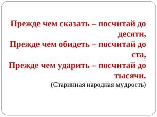 Прежде чем сказать – посчитай до десяти, Прежде чем обидеть – посчитай до ста
