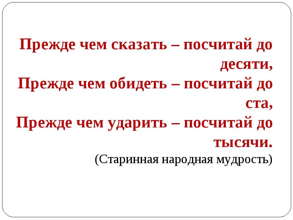 Прежде чем сказать – посчитай до десяти, Прежде чем обидеть – посчитай до ста...