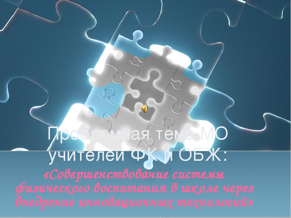 Проблемная тема МО учителей ФК и ОБЖ: «Совершенствование системы физического...
