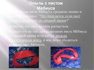Опыты с листом Мебиуса Проведём на листе Мёбиуса среднюю линию и ответим на в
