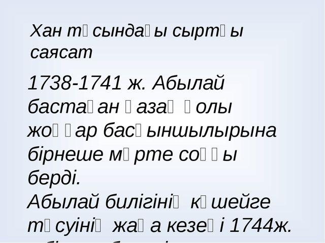 Хан тұсындағы сыртқы саясат 1738-1741 ж. Абылай бастаған қазақ қолы жоңғар ба...