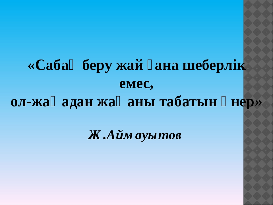 «Сабақ беру жай ғана шеберлік емес, ол-жаңадан жаңаны табатын өнер» Ж.Аймауытов