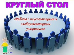 КРУГЛЫЙ СТОЛ «Работа с неуспевающими и слабоуспевающими учащимися» L/O/G/O