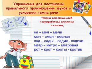 Чтение или запись слов с наращиванием согласных и гласных ел – мел – мели мел
