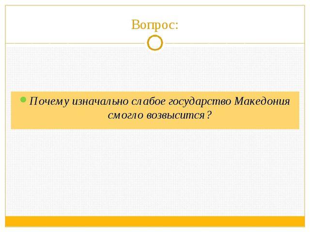 Вопрос: Почему изначально слабое государство Македония смогло возвысится?