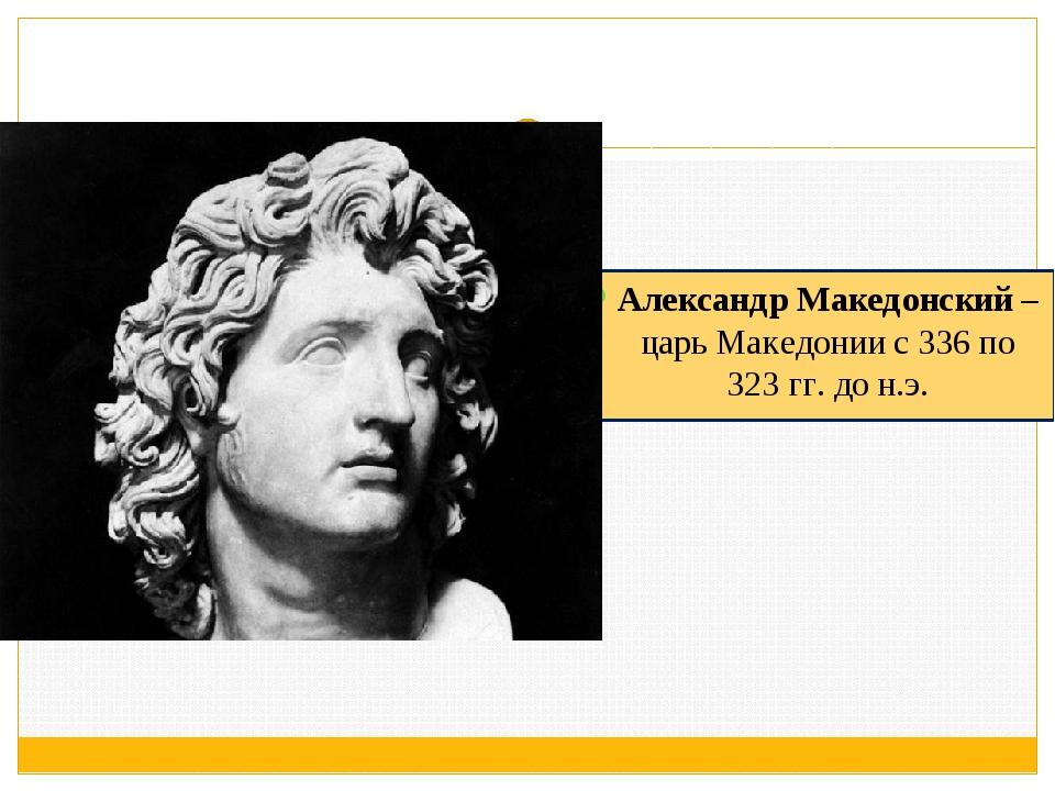 Александр Македонский – царь Македонии с 336 по 323 гг. до н.э.