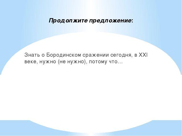 Продолжите предложение: Знать о Бородинском сражении сегодня, в XXI веке, нуж...