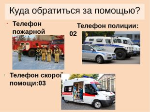 Куда обратиться за помощью? Телефон пожарной службы: 01 Телефон полиции: 02 Т