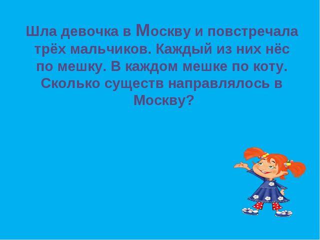 Шла девочка в Москву и повстречала трёх мальчиков. Каждый из них нёс по мешку...