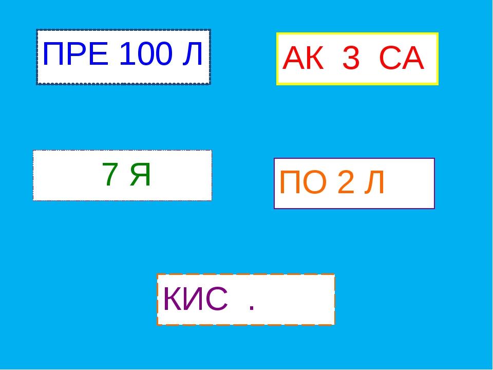ПРЕ 100 Л 7 Я ПО 2 Л КИС . АК 3 СА