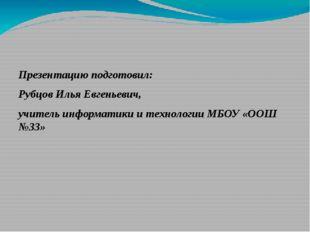 Презентацию подготовил: Рубцов Илья Евгеньевич, учитель информатики и технол