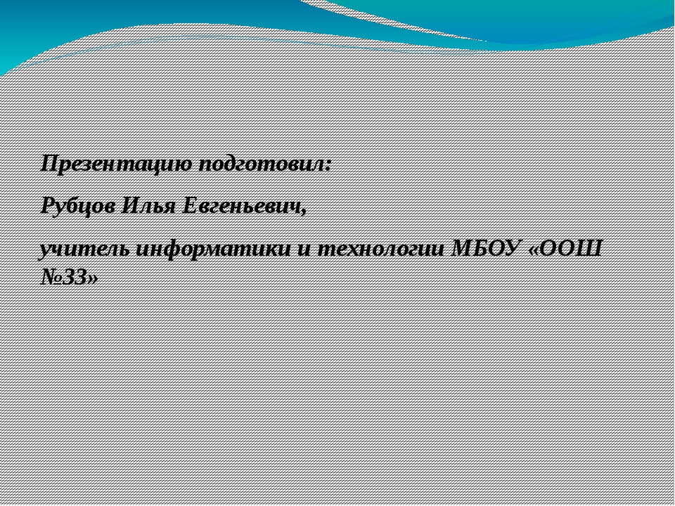 Презентацию подготовил: Рубцов Илья Евгеньевич, учитель информатики и технол...