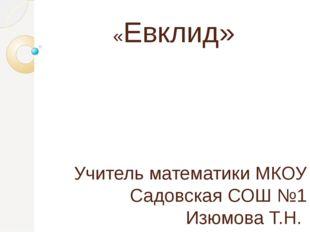 «Евклид» Учитель математики МКОУ Садовская СОШ №1 Изюмова Т.Н.