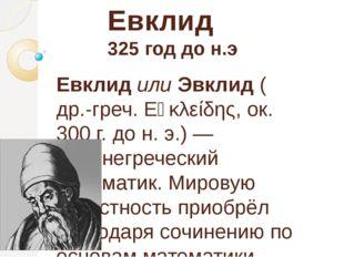 Евклид 325 год до н.э ЕвклидилиЭвклид(др.-греч.Εὐκλείδης, ок. 300г. дон