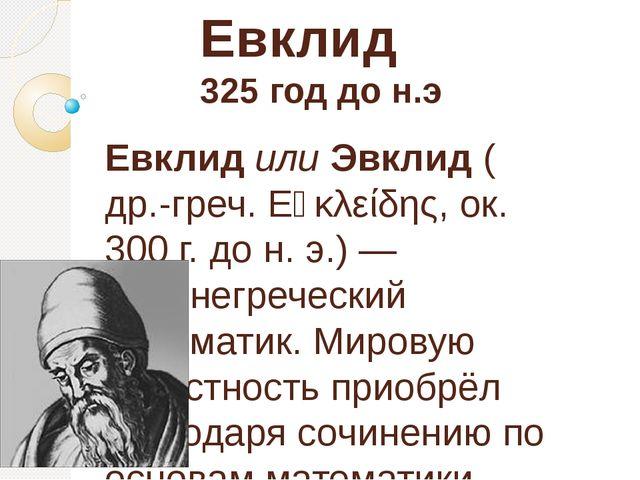 Евклид 325 год до н.э ЕвклидилиЭвклид(др.-греч.Εὐκλείδης, ок. 300г. дон...