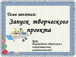 Тема занятия: Запуск творческого проекта Цель: Формирование творческих и инф