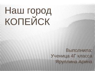 Наш город КОПЕЙСК Выполнила: Ученица 4Г класса Яруллина Арина