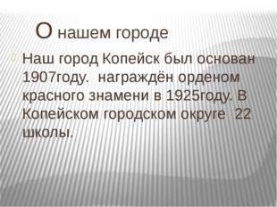 О нашем городе Наш город Копейск был основан 1907году. награждён орденом кра