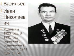 Васильев Иван Николаевич Родился в 1923 году. В 1931 году переехал с родител
