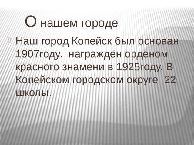 О нашем городе Наш город Копейск был основан 1907году. награждён орденом кра...