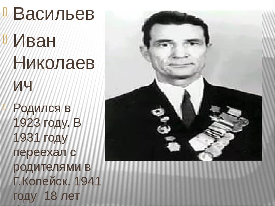 Васильев Иван Николаевич Родился в 1923 году. В 1931 году переехал с родител...