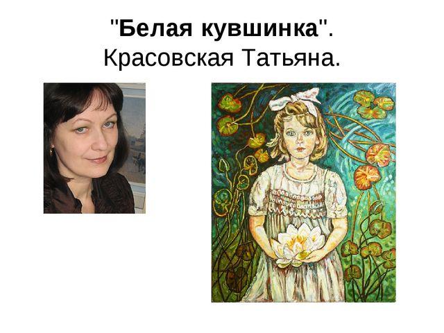 """""""Белаякувшинка"""". Красовская Татьяна."""
