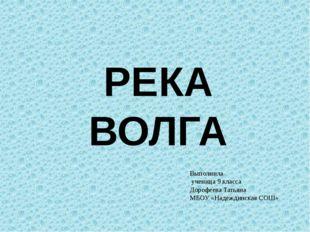 РЕКА ВОЛГА Выполнила ученица 9 класса Дорофеева Татьяна МБОУ «Надеждинская СОШ»