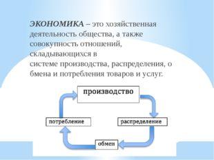 ЭКОНОМИКА – это хозяйственная деятельностьобщества, а также совокупность отн