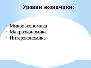 Уровни экономики: Микроэкономика Макроэкономика Интерэкономика