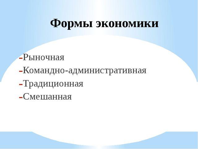 Формы экономики Рыночная Командно-административная Традиционная Смешанная
