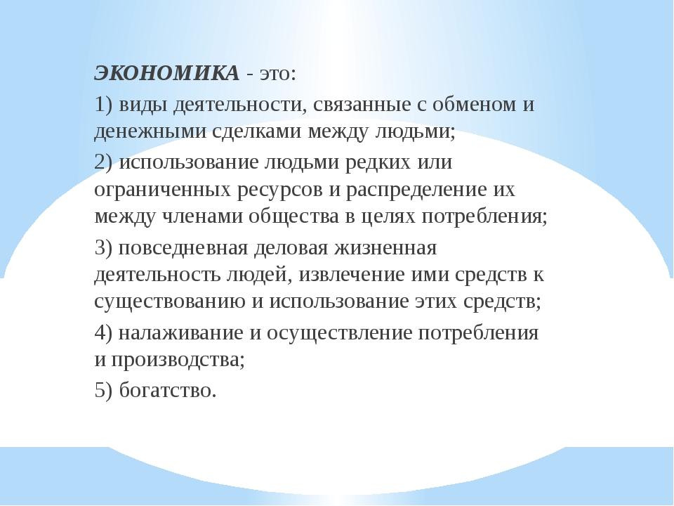 ЭКОНОМИКА - это: 1) виды деятельности, связанные с обменом и денежными сделка...