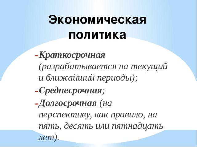 Экономическая политика Краткосрочная (разрабатывается на текущий и ближайший...