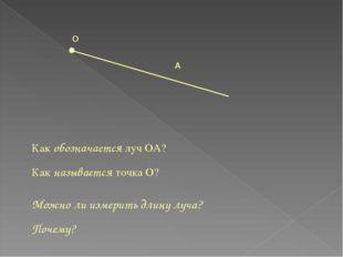 О А Как обозначается луч ОА? Как называется точка О? Можно ли измерить длину
