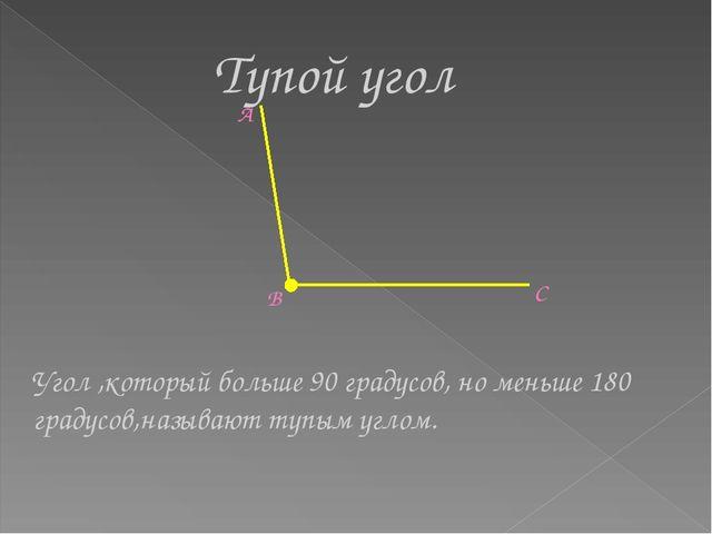 Тупой угол A B C Угол ,который больше 90 градусов, но меньше 180 градусов,наз...