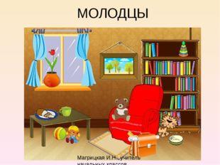 МОЛОДЦЫ Магрицкая И.Н., учитель начальных классов