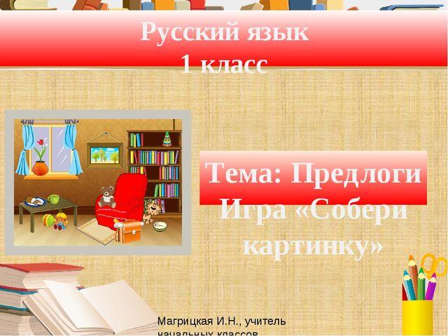 Русский язык 1 класс Тема: Предлоги Игра «Собери картинку» Магрицкая И.Н., уч...