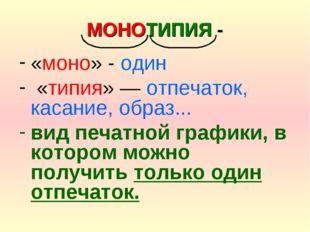 МОНОТИПИЯ - «моно» - один «типия» — отпечаток, касание, образ... вид печатной