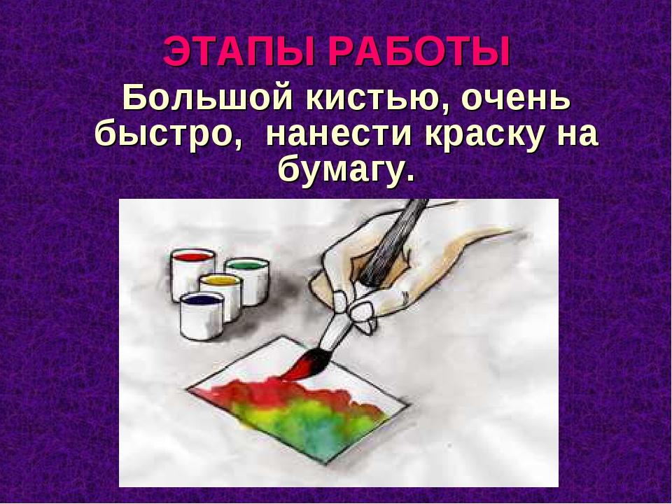 ЭТАПЫ РАБОТЫ Большой кистью, очень быстро, нанести краску на бумагу.