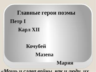 Главные герои поэмы Петр I Карл XII Кочубей Мазепа Мария «Мощь и слава войны