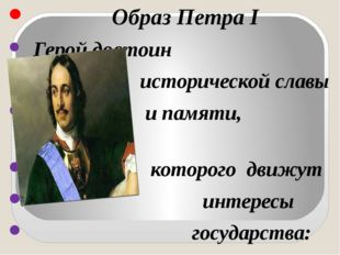 Образ Петра I Герой достоин исторической славы и памяти, поступками которого