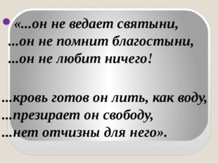 «...он не ведает святыни, ...он не помнит благостыни, ...он не любит ничего!