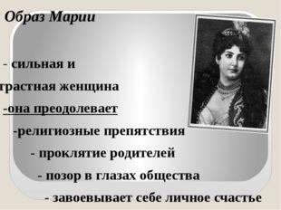 Образ Марии - сильная и страстная женщина -она преодолевает -религиозные преп