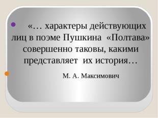 «… характеры действующих лиц в поэме Пушкина «Полтава» совершенно таковы, ка