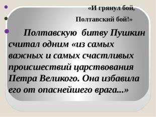 «И грянул бой, Полтавский бой!» Полтавскую битву Пушкин считал одним «из са