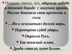 Пушкин считал, что, одержав победу в тяжкой борьбе с могучим врагом, Россия