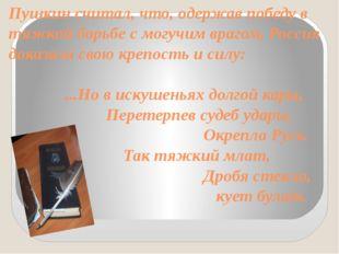 Пушкин считал, что, одержав победу в тяжкой борьбе с могучим врагом, Россия д