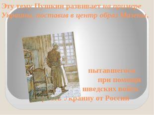 Эту тему Пушкин развивает на примере Украины, поставив в центр образ Мазепы,
