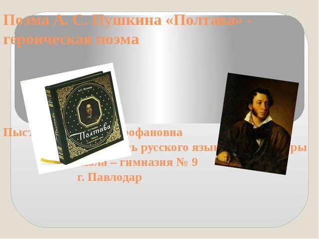 Поэма А. С. Пушкина «Полтава» - героическая поэма Пыстина Лидия Митрофановна...