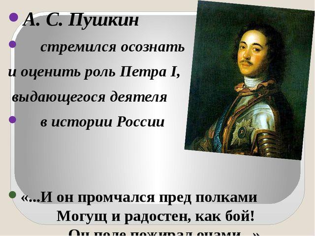 А. С. Пушкин стремился осознать и оценить роль Петра I, выдающегося деятеля...