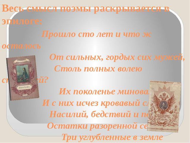 Весь смысл поэмы раскрывается в эпилоге: Прошло сто лет и что ж осталось От с...